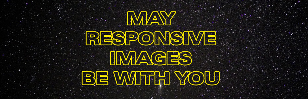 MAY RESPONSIVE IMAGES BE WITH YOU